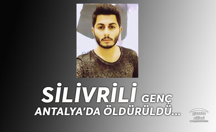 SİLİVRİLİ GENÇ ANTALYA'DA ÖLDÜRÜLDÜ...