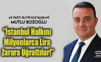 "Bozoğlu;""İstanbul Halkını Milyonlarca Lira Zarara Uğrattılar!"""